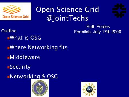 Open Science Ruth Pordes Fermilab, July 17th 2006 What is OSG Where Networking fits Middleware Security Networking & OSG Outline.