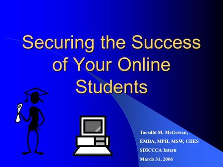 Securing the Success of Your Online Students Toosdhi M. McGowan, EMBA, MPH, MSW, CHES SDICCCA Intern March 31, 2006.