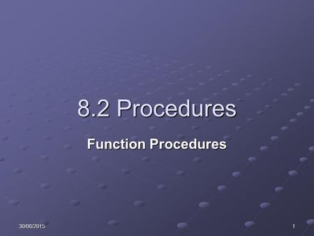 30/08/20151 8.2 <strong>Procedures</strong> Function <strong>Procedures</strong>. 230/08/2015 Learning Objectives Describe the difference between functions and sub <strong>procedures</strong>. Explain.