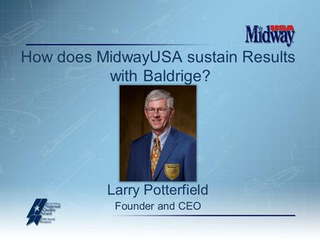 Larry Potterfield Founder and CEO How does MidwayUSA sustain Results with Baldrige?