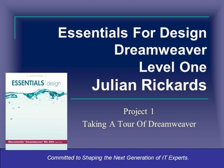Committed to Shaping the Next Generation of IT Experts. Essentials For Design Dreamweaver Level One Julian Rickards Project 1 Taking A Tour Of Dreamweaver.