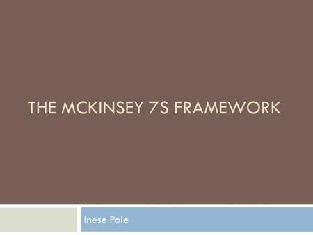 THE MCKINSEY 7S FRAMEWORK Inese Pole.  Developed in the early 1980s by Tom Peters and Robert Waterman  The basic premise of the model is that there.