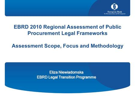 EBRD 2010 Regional Assessment of Public Procurement Legal Frameworks Assessment Scope, Focus and Methodology Eliza Niewiadomska EBRD Legal Transition Programme.