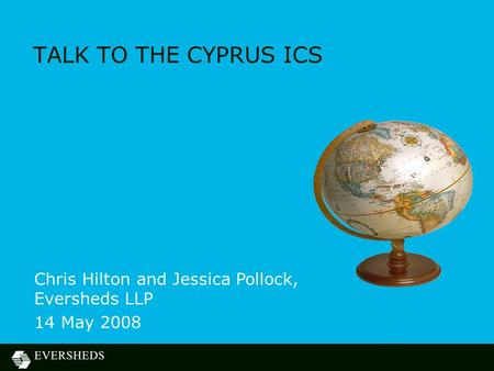 TALK TO THE CYPRUS ICS Chris Hilton and Jessica Pollock, Eversheds LLP 14 May 2008.