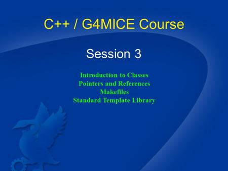 C++ / G4MICE Course Session 3 Introduction to Classes Pointers and References Makefiles Standard Template Library.