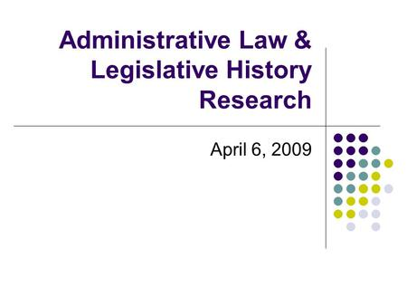 Administrative Law & Legislative History Research April 6, 2009.