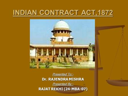 INDIAN CONTRACT ACT,1872 Presented To:- Dr. RAJENDRA MISHRA Presented By:- RAJAT REKHI (24-MBA-07)