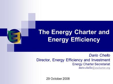 The Energy Charter and Energy Efficiency Dario Chello Director, Energy Efficiency and Investment Energy Charter Secretariat