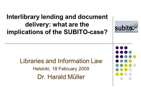 Interlibrary lending and document delivery: what are the implications of the SUBITO-case? Libraries and Information Law Helsinki, 18 February 2009 Dr.