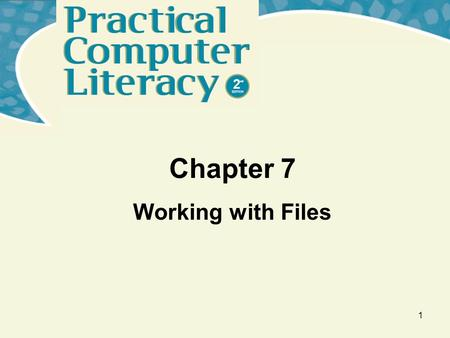 1 Chapter 7 Working with Files. Practical Computer Literacy, 2 nd edition Chapter 7 2 What's inside and on the CD? This chapter helps you to understand: