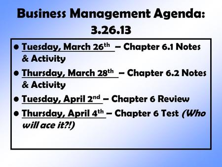 Business Management Agenda: 3.26.13 Tuesday, March 26 th – Chapter 6.1 Notes & Activity Thursday, March 28 th – Chapter 6.2 Notes & Activity Tuesday, April.