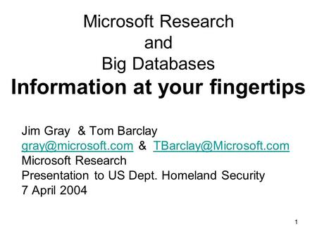 1 Microsoft Research and Big Databases Information at your fingertips Jim Gray & Tom Barclay &