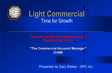 "Light Commercial Light Commercial Time for Growth Commercial Service, Maintenance & Replacement Sales ""The Commercial Account Manager"" (CAM) Presented."