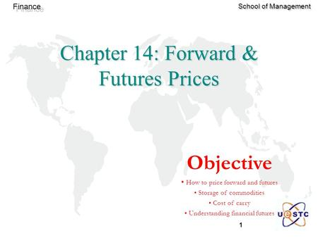 1 Finance School of Management Chapter 14: Forward & Futures Prices Objective How to price forward and futures Storage of commodities Cost of carry Understanding.