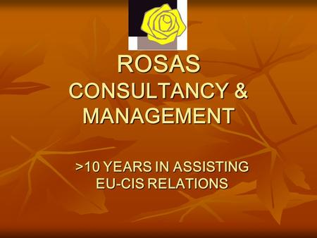 ROSAS CONSULTANCY & MANAGEMENT >10 YEARS <strong>IN</strong> ASSISTING EU-CIS RELATIONS.