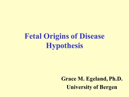 Fetal Origins of Disease Hypothesis Grace M. Egeland, Ph.D. University of Bergen.