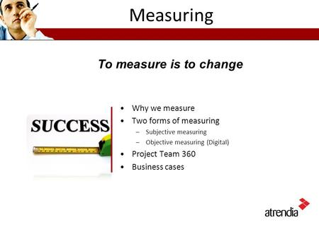 Measuring Why we measure Two forms of measuring –Subjective measuring –Objective measuring (Digital) Project Team 360 Business cases To measure is to change.