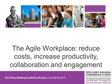 2015 Every Building Conference & Expo | June 28-30, 2015 The Agile Workplace: reduce costs, increase productivity, collaboration and engagement.
