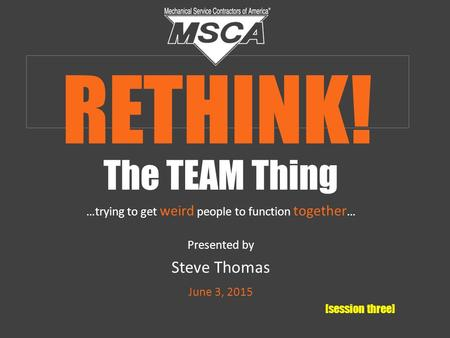 The TEAM Thing …trying to get weird people to function together … Presented by Steve Thomas June 3, 2015 [session three] RETHINK!