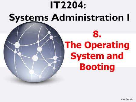 IT2204: Systems Administration I 8. The Operating System and Booting.