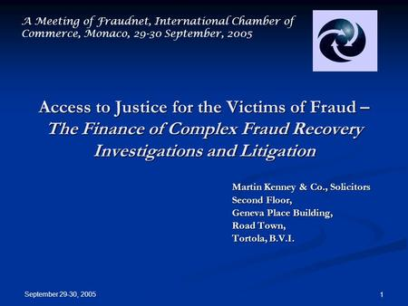 September 29-30, 2005 1 Access to Justice for the Victims of Fraud – The Finance of Complex Fraud Recovery Investigations and Litigation Martin Kenney.