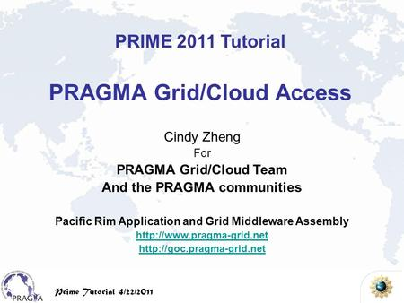 PRIME Tutorial, 4/22/2009 Prime Tutorial 4/22/2011 Cindy Zheng For PRAGMA Grid/Cloud Team And the PRAGMA communities Pacific Rim Application and Grid Middleware.