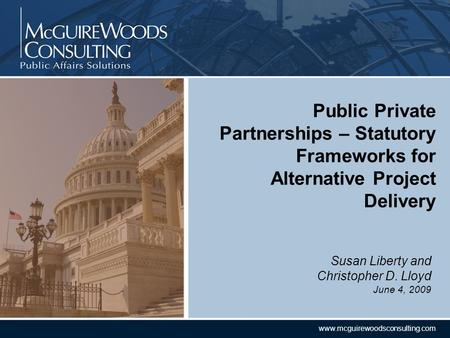 CONFIDENTIAL www.mcguirewoodsconsulting.com Susan Liberty and Christopher D. Lloyd June 4, 2009 Public Private Partnerships – Statutory Frameworks for.