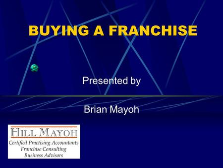 BUYING A FRANCHISE Presented by Brian Mayoh. What is Franchising? A method of distributing products or services The granting of the right by a franchisor.