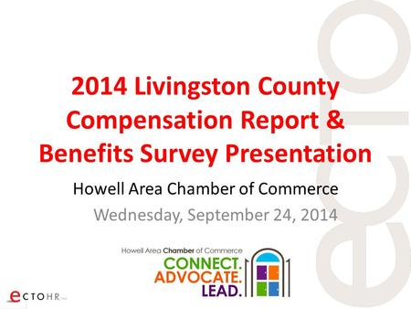 2014 Livingston County Compensation Report & Benefits Survey Presentation Howell Area Chamber of Commerce Wednesday, September 24, 2014.