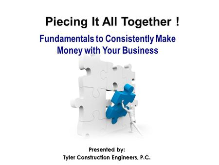 Piecing It All Together ! Fundamentals to Consistently Make Money with Your Business Presented by: Tyler Construction Engineers, P.C.