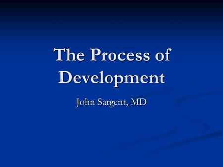 The Process of Development John Sargent, MD. Objectives of this lecture – to learn 1.) Framework for understanding development 2.) Skill progressions.