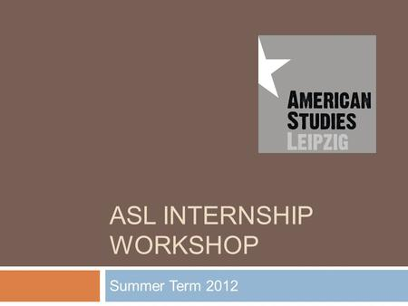 ASL INTERNSHIP WORKSHOP Summer Term 2012. Workshop Contents 1. Why do an Internship ? 2. ASL Internship Support 3. Finding Internships 4. Funding 5. Internships.