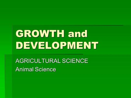 GROWTH and DEVELOPMENT AGRICULTURAL SCIENCE Animal Science.