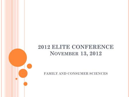 2012 ELITE CONFERENCE N OVEMBER 13, 2012 FAMILY AND CONSUMER SCIENCES.