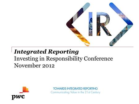 Integrated Reporting Investing in Responsibility Conference November 2012.