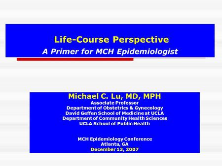 Life-Course Perspective A Primer for MCH Epidemiologist Michael C. Lu, MD, MPH Associate Professor Department of Obstetrics & Gynecology David Geffen School.