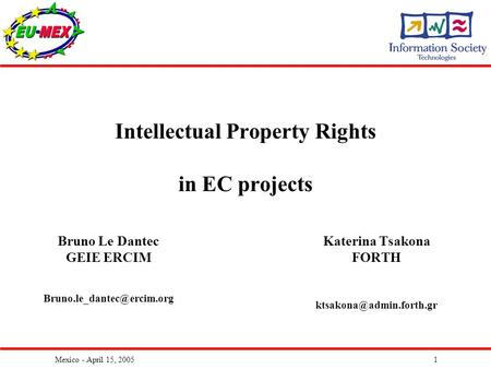 Mexico - April 15, 20051 Intellectual Property Rights in EC projects Katerina Tsakona FORTH Bruno Le Dantec GEIE ERCIM
