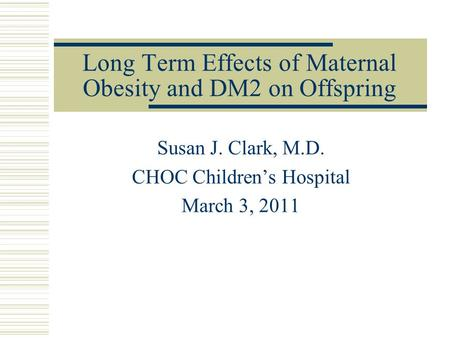 Long Term Effects of Maternal Obesity and DM2 on Offspring Susan J. Clark, M.D. CHOC Children's Hospital March 3, 2011.