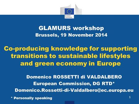 Co-producing knowledge for supporting transitions to sustainable lifestyles and green economy in Europe Domenico ROSSETTI di VALDALBERO European Commission,