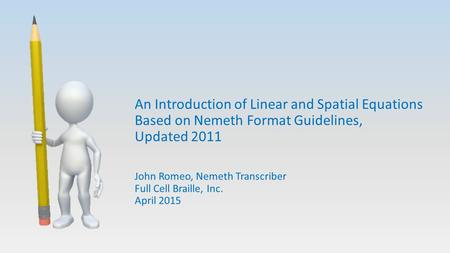 An Introduction of Linear and Spatial Equations Based on Nemeth Format Guidelines, Updated 2011 John Romeo, Nemeth Transcriber Full Cell Braille, Inc.