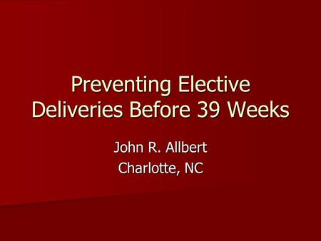 Preventing Elective Deliveries Before 39 Weeks John R. Allbert Charlotte, NC.