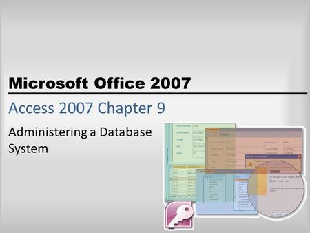 Microsoft Office 2007 Access 2007 Chapter 9 Administering a Database System.