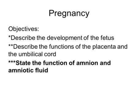 Pregnancy Objectives: *Describe the development of the fetus **Describe the functions of the placenta and the umbilical cord ***State the function of amnion.