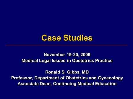 Case Studies November 19-20, 2009 Medical Legal Issues in Obstetrics Practice Ronald S. Gibbs, MD Professor, Department of Obstetrics and Gynecology Associate.