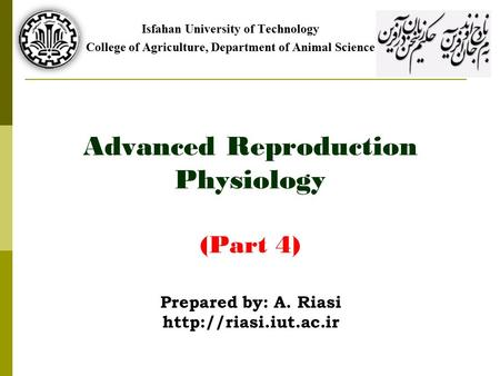 Advanced Reproduction Physiology (Part 4) Isfahan University of Technology College of Agriculture, Department of Animal Science Prepared by: A. Riasi