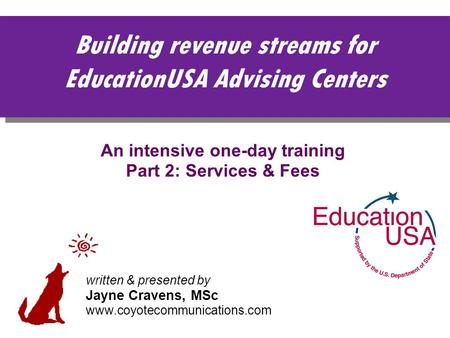 Building revenue streams for EducationUSA Advising Centers An intensive one-day training Part 2: Services & Fees written & presented by Jayne Cravens,