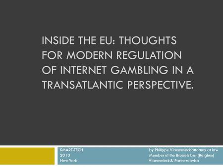 INSIDE THE EU: THOUGHTS FOR MODERN REGULATION OF INTERNET GAMBLING IN A TRANSATLANTIC PERSPECTIVE. SMART-TECH by Philippe Vlaemminck attorney at law 2010Member.