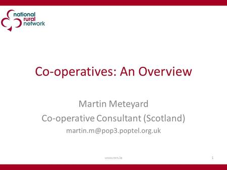 Co-operatives: An Overview Martin Meteyard Co-operative Consultant (Scotland) 1www.nrn.ie.