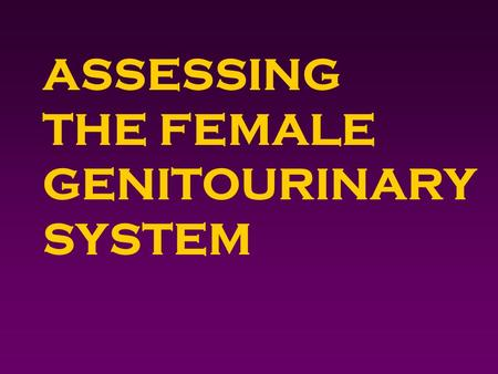 ASSESSING THE FEMALE GENITOURINARY SYSTEM. Outcomes 4Identify pertinent genitourinary history questions. 4Obtain a female genitourinary history. 4Perform.