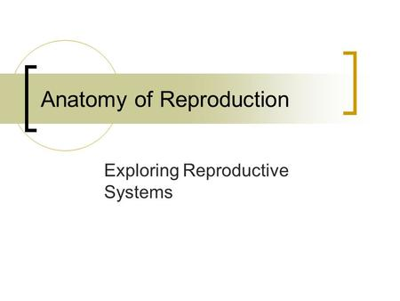 Anatomy of Reproduction Exploring Reproductive Systems.